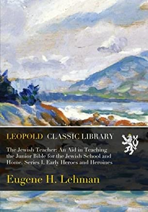 The Jewish Teacher: An Aid in Teaching the Junior Bible for the Jewish School and Home. Series I, Early Heroes and Heroines