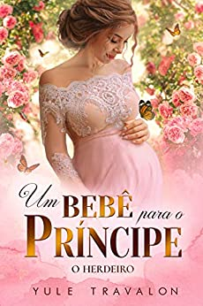 O HERDEIRO - Um Bebê para o Príncipe por [Yule Travalon, Lucas Bernardes, April Kroes, Lidiane Mastello]