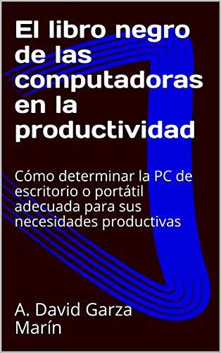 El libro negro de las computadoras en la productividad: Cómo determinar la PC de escritorio o portátil adecuada para sus necesidades productivas