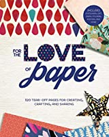 For the Love of Paper: 320 Tear-Off Pages for Creating, Crafting, and Sharing: Includes Stationery, Gift Wrap, Stickers, Posters, and More