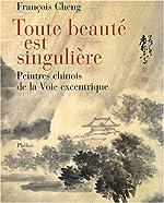 Toute beauté est singulière - Peintres chinois à la Voie excentrique de François Cheng