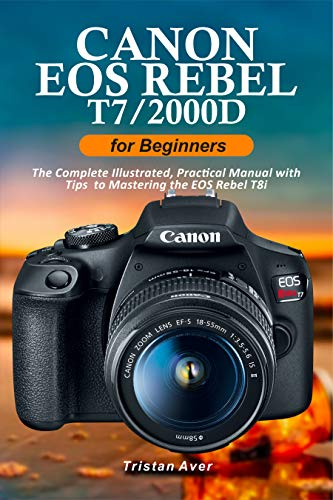 Canon EOS Rebel T7/2000D for Beginners: The Complete Illustrated, Practical Manual with Tips to Mastering the EOS Rebel T7 (English Edition)