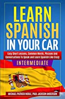 LEARN SPANISH IN YOUR CAR INTERMEDIATE Easy Short Lessons, Common Words, Phrases And Conversations To Learn Spanish and Speak Like Crazy