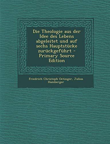 Die Theologie Aus Der Idee Des Lebens Abgeleitet Und Auf Sechs Hauptstucke Zuruckgefuhrt