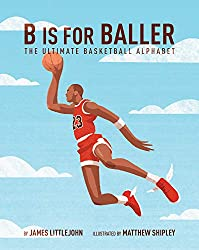 B is for Baller: The Ultimate Basketball Alphabet by James Littlejohn, illustrated by Matthew Shipley