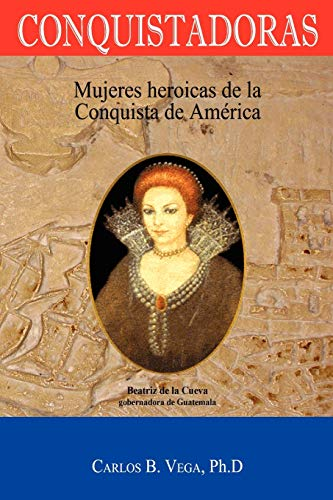Conquistadoras: Mujeres heroicas de la conquista de América (Spanish Edition): Mujeres Heroicas de la Conquista de America (Spanish Edition)