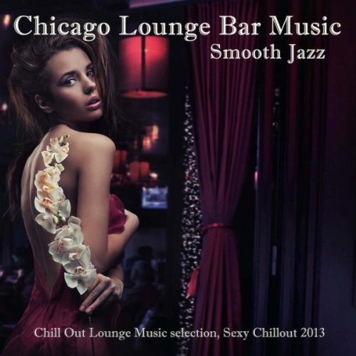 Chicago Smooth Jazz Lounge Bar Music: Erotic Chill Jazz (Chill Out Lounge Music selection, Sexy Chillout 2013)