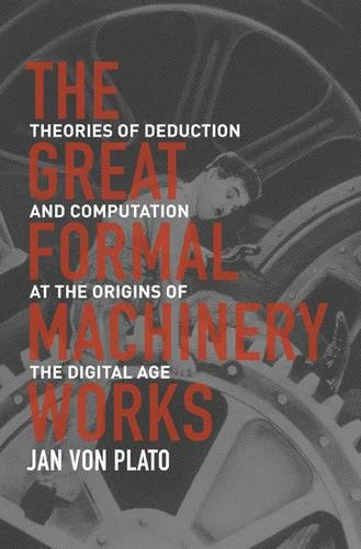 The Great Formal Machinery Works: Theories of Deduction and Computation at the Origins of the Digital Age