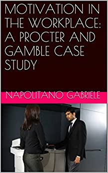 MOTIVATION IN THE WORKPLACE: A PROCTER AND GAMBLE CASE STUDY by [Gabriele Napolitano, Jacqueline Skewes]