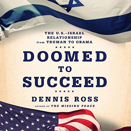 Doomed to Succeed     The U.S.-Israel Relationship from Truman to Obama              By:                                                                                                                                 Dennis Ross                               Narrated by:                                                                                                                                 Michael Kramer                      Length: 18 hrs and 50 mins     112 ratings     Overall 4.6