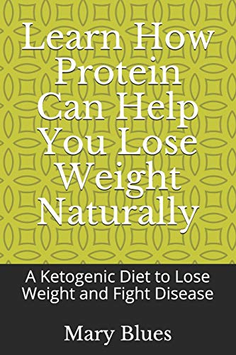 Learn How Protein Can Help You Lose Weight Naturally: A Ketogenic Diet to Lose Weight and Fight Disease