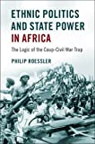 Ethnic Politics and State Power in Africa: The Logic of the Coup-Civil War Trap - Philip Roessler