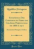 Estatística Dos Caminhos de Ferro das Colónias Portuguesas de 1888 A 1911: Documentos Principais e Gráficos (Classic Reprint)
