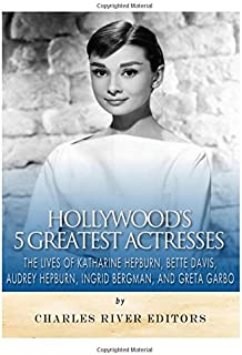Hollywood's 5 Greatest Actresses: The Lives of Katharine Hepburn, Bette Davis, Audrey Hepburn, Ingrid Bergman, and Greta G...