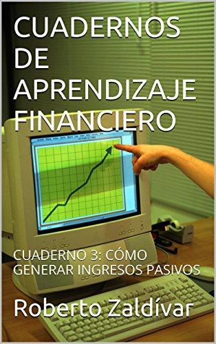 CUADERNOS DE APRENDIZAJE FINANCIERO: CUADERNO 3: CÓMO GENERAR INGRESOS PASIVOS