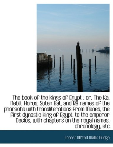 The Book of the Kings of Egypt: Or, the Ka, Nebti, Horus, Suten Bat, and R Names of the Pharaohs W: or, The Ka, Nebti, Horus, Suten Bat, and Rä names of the pharaohs w