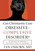 Can Christianity Cure ObsessiveCompulsive Disorder?: A Psychiatrist Explores the Role of Faith in Treatment
