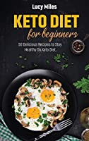 Keto Diet For Beginners: 50 Delicious Recipes to Stay Healthy On Keto Diet