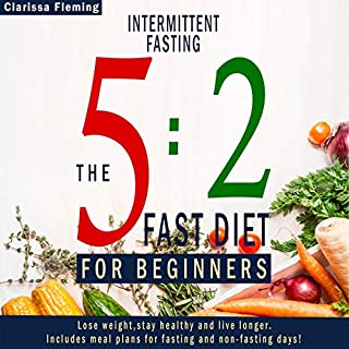 Intermittent Fasting: 5:2 Fast Diet For Beginners (Lose Weight, Stay Health And Live Longer. Includes Meal Plans For Fasting And Non-Fasting Days!)                   By:                                                                                                                                 Clarissa Fleming                               Narrated by:                                                                                                                                 Tobi Ann Royer                      Length: 1 hr and 48 mins     Not rated yet     Overall 0.0
