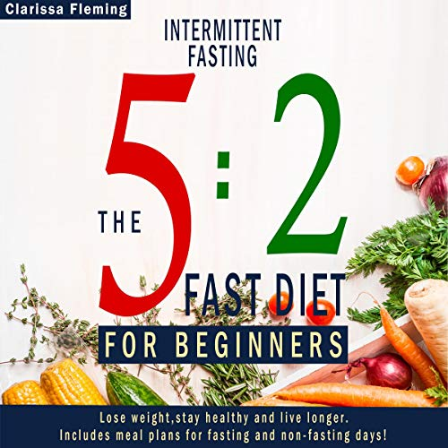 Intermittent Fasting: 5:2 Fast Diet For Beginners (Lose Weight, Stay Health And Live Longer. Includes Meal Plans For Fasting And Non-Fasting Days!) audiobook cover art