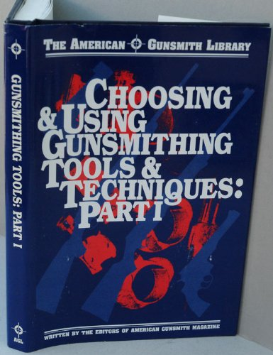 Choosing & Using Gunsmithing Tools and Techniques: Hands-On Information for Basic and Advanced Gun Work (American Gunsmith Library)