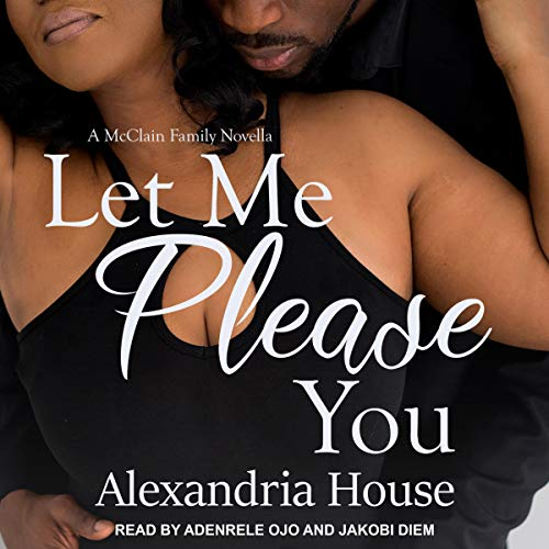 Let Me Please You: A McClain Family Novella     McClain Brothers, Book 3.5,               By:                                                                                                                                 Alexandria House                               Narrated by:                                                                                                                                 Jakobi Diem,                                                                                        Adenrele Ojo                      Length: 3 hrs and 32 mins     147 ratings     Overall 4.9