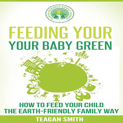 Feeding Your Baby Green: How to Feed Your Child the Earth-Friendly Family Way audiobook cover art