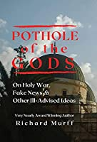 Pothole of the Gods: On Holy War, Fake News and Other Ill-Advised Ideas
