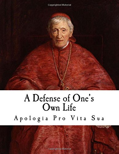 A Defense of One's Own Life: Apologia Pro Vita Sua (Cardinal Newman)
