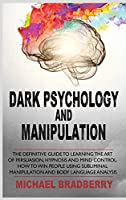 Dark Psychology and Manipulation: The Definitive Guide to Learning the Art of Persuasion, Hypnosis and Mind Control. How to Win People Using Subliminal Manipulation and Body Language Analysis