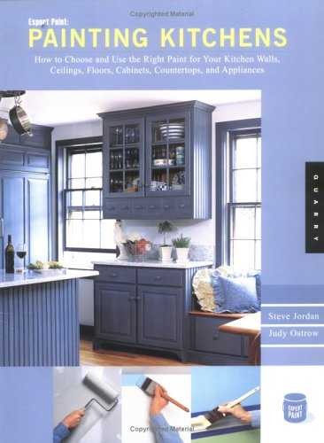 Expert Paint: Painting Kitchens: How to Choose and Use the Right Paint for Your Kitchen Walls, Ceilings, Floors, Cabinets, Countertops, and Appliances
