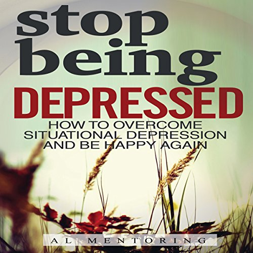 Stop Being Depressed: How to Overcome Situational Depression and Be Happy Again Audiobook By Al Mentoring cover art