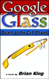 Google Glass - Death of the Cell Phone (English Edition)
