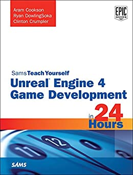 Unreal Engine 4 Game Development in 24 Hours, Sams Teach Yourself by [Aram Cookson, Ryan DowlingSoka, Clinton Crumpler]