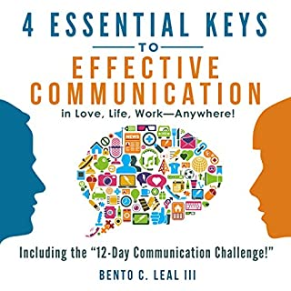 4 Essential Keys to Effective Communication in Love, Life, Work - Anywhere!     A How-To Guide for Practicing the Empathic Listening, Speaking, and Dialogue Skills to Achieve Relationship Success              By:                                                                                                                                 Bento C. Leal III                               Narrated by:                                                                                                                                 Dalan Decker                      Length: 2 hrs and 15 mins     48 ratings     Overall 4.1