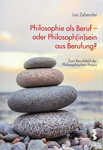 Philosophie als Beruf – oder Philosoph(in)sein aus Berufung?: Das Berufsfeld der philosophischen Praxis