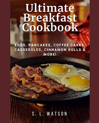 Ultimate Breakfast Cookbook: Eggs, Pancakes, Coffee Cakes, Casseroles, Cinnamon Rolls & More!
