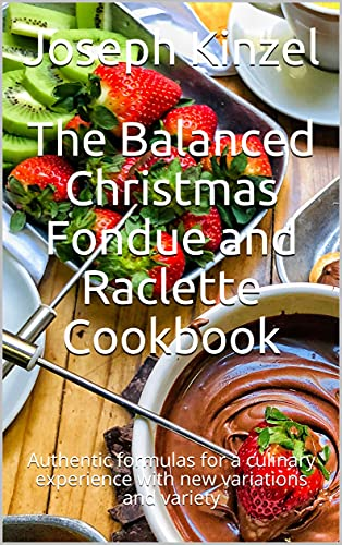 The Balanced Christmas Fondue and Raclette Cookbook: Authentic formulas for a culinary experience with new variations and variety (English Edition)