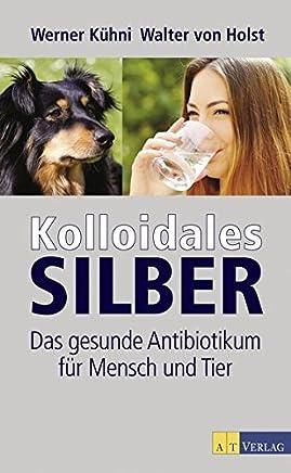 Kolloidales Silber Das gesunde Antibiotiku für ensch und Tier by Werner Kühni,Walter von Holst