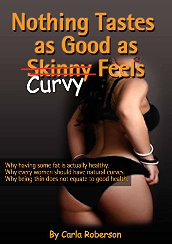 Nothing Tastes As Good As Curvy Feels: Why having some fat is actually healthy, Why every woman should have natural curves, why being thin does not equate ... how to plump your derriere) Book 1) (Nothing Tastes As Good As Being Healthy Feels)