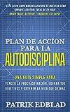 Plan de acción para la Autodisciplina: Una guía simple para vencer la procrastinación, lograr tus objetivos y obtener la vida que deseas