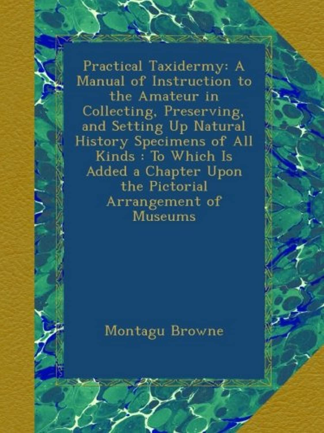 Practical Taxidermy: A Manual of Instruction to the Amateur in Collecting, Preserving, and Setting Up Natural History Specimens of All Kinds : To Which Is Added a Chapter Upon the Pictorial Arrangement of Museums