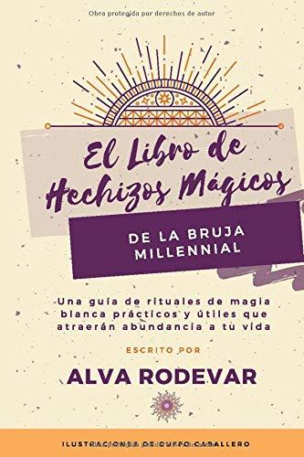 El Libro de Hechizos Mágicos de la Bruja Millennial: Una guía de rituales de magia blanca prácticos y útiles que atraerán abundancia a tu vida
