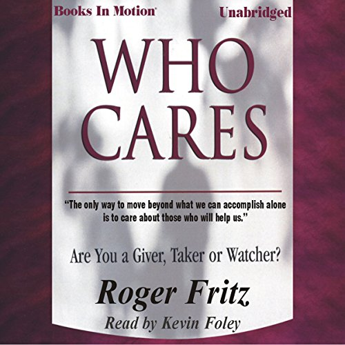 Who Cares     Are You a Giver, Taker or Watcher?              By:                                                                                                                                 Roger Fritz                               Narrated by:                                                                                                                                 Kevin Foley                      Length: 2 hrs and 39 mins     8 ratings     Overall 3.4