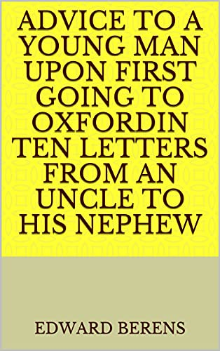 Advice to a Young Man upon First Going to OxfordIn Ten Letters From an Uncle to His Nephew (English Edition)