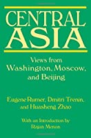 Central Asia: Views from Washington, Moscow, and Beijing: Views from Washington, Moscow, and Beijing
