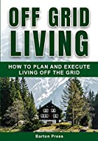 Off Grid Living: How to Plan and Execute Living off the Grid