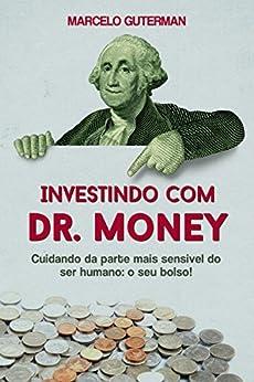 Investindo com Dr. Money: Cuidando da parte mais sensível do ser humano: o seu bolso! por [Marcelo Guterman]