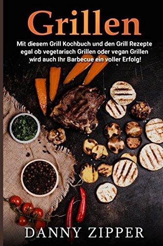 Grillen Mit diesem Grill Kochbuch und den Grill Rezepte egal ob vegetarisch Grillen oder vegan Grillen wird auch ihr Barbecue ein voller Erfolg!