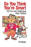 So You Think You're Smart: 150 Fun and Challenging Brain Teasers